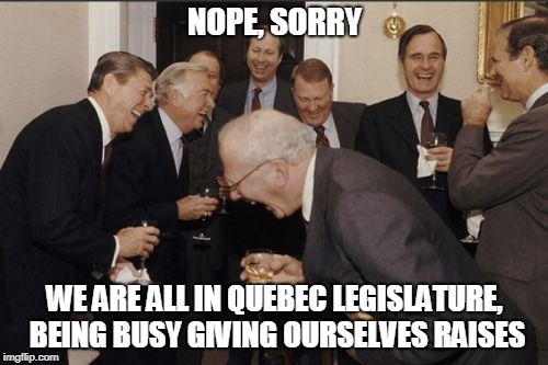 Laughing Men In Suits Meme | NOPE, SORRY WE ARE ALL IN QUEBEC LEGISLATURE, BEING BUSY GIVING OURSELVES RAISES | image tagged in memes,laughing men in suits | made w/ Imgflip meme maker