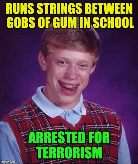 Bad Luck Brian Meme | RUNS STRINGS BETWEEN GOBS OF GUM IN SCHOOL ARRESTED FOR TERRORISM | image tagged in memes,bad luck brian | made w/ Imgflip meme maker