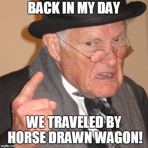 Back in My day | BACK IN MY DAY WE TRAVELED BY HORSE DRAWN WAGON! | image tagged in back in my day | made w/ Imgflip meme maker