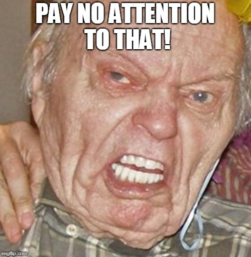 grumpy old man | PAY NO ATTENTION TO THAT! | image tagged in grumpy old man | made w/ Imgflip meme maker