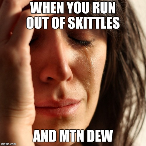 Crying Girl | WHEN YOU RUN OUT OF SKITTLES AND MTN DEW | image tagged in crying girl | made w/ Imgflip meme maker