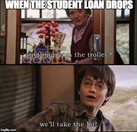 The greed  | WHEN THE STUDENT LOAN DROPS | image tagged in student,student loans,university,harry potter,greed,money | made w/ Imgflip meme maker