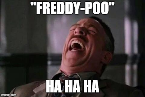"""FREDDY-POO"" HA HA HA 