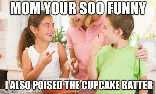 Frustrating Mom |  MOM YOUR SOO FUNNY; I ALSO POISED THE CUPCAKE BATTER | image tagged in memes,frustrating mom | made w/ Imgflip meme maker
