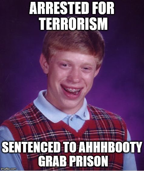 Bad Luck Brian Meme | ARRESTED FOR TERRORISM SENTENCED TO AHHHBOOTY GRAB PRISON | image tagged in memes,bad luck brian | made w/ Imgflip meme maker