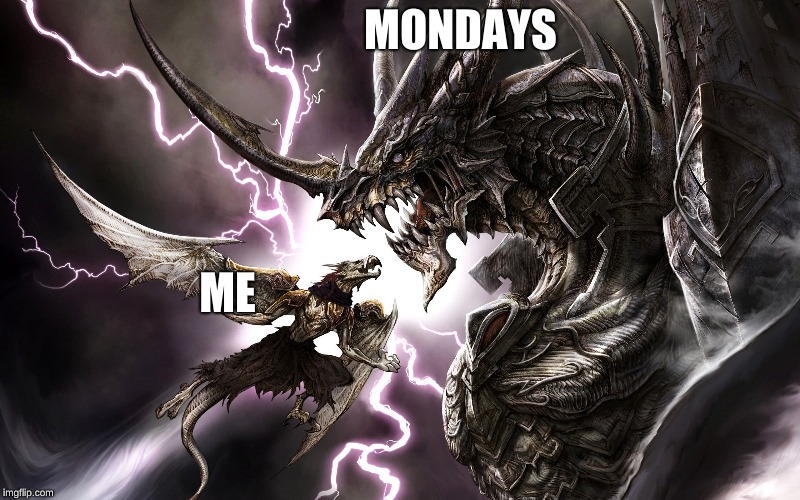 Mondays and me | MONDAYS ME | image tagged in funny | made w/ Imgflip meme maker
