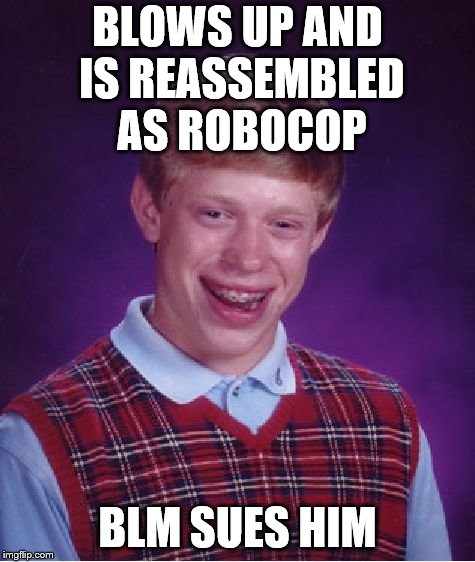 Bad Luck Brian Meme | BLOWS UP AND IS REASSEMBLED AS ROBOCOP BLM SUES HIM | image tagged in memes,bad luck brian | made w/ Imgflip meme maker
