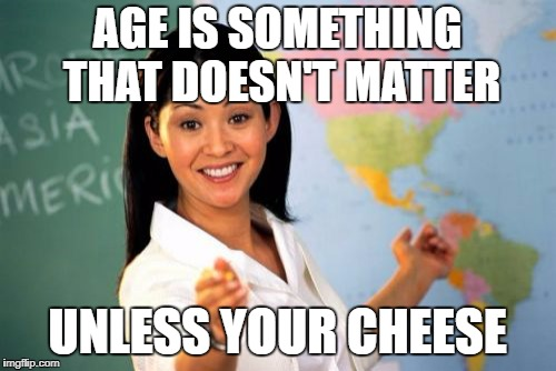 Unhelpful High School Teacher Meme | AGE IS SOMETHING THAT DOESN'T MATTER UNLESS YOUR CHEESE | image tagged in memes,unhelpful high school teacher | made w/ Imgflip meme maker