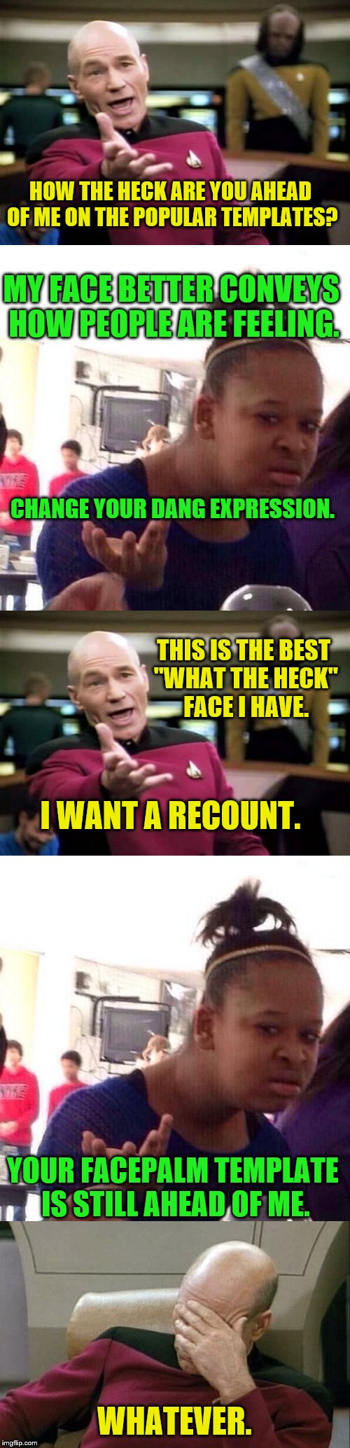"Picard vs. Black Girl Wat (I promise this is way smaller.)  :-) |  HOW THE HECK ARE YOU AHEAD OF ME ON THE POPULAR TEMPLATES? MY FACE BETTER CONVEYS HOW PEOPLE ARE FEELING. CHANGE YOUR DANG EXPRESSION. THIS IS THE BEST ""WHAT THE HECK"" FACE I HAVE. I WANT A RECOUNT. YOUR FACEPALM TEMPLATE IS STILL AHEAD OF ME. WHATEVER. 