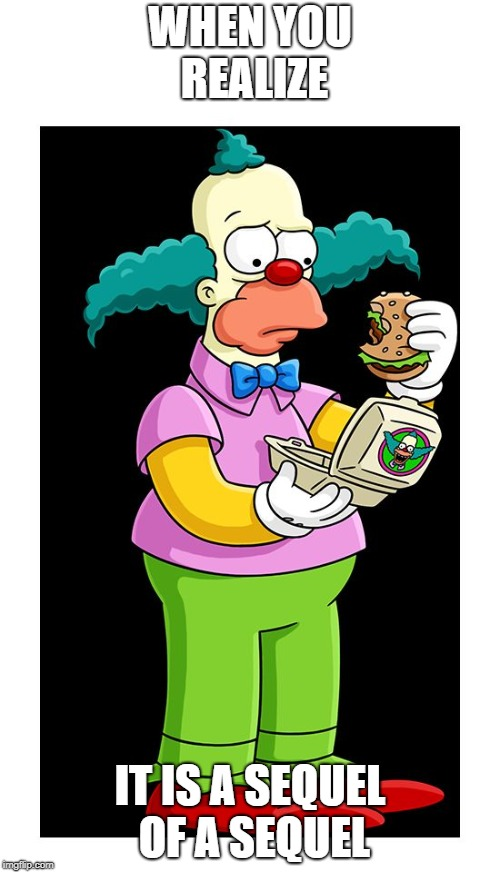 Unimpressed Krusty 2: Electric Krustyburger | WHEN YOU REALIZE IT IS A SEQUEL OF A SEQUEL | image tagged in krusty | made w/ Imgflip meme maker