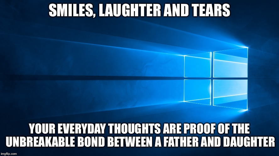 SMILES, LAUGHTER AND TEARS YOUR EVERYDAY THOUGHTS ARE PROOF OF THE UNBREAKABLE BOND BETWEEN A FATHER AND DAUGHTER | image tagged in windows background | made w/ Imgflip meme maker