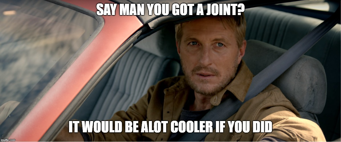Kobra kai | SAY MAN YOU GOT A JOINT? IT WOULD BE ALOT COOLER IF YOU DID | image tagged in johnny,kobra kai | made w/ Imgflip meme maker