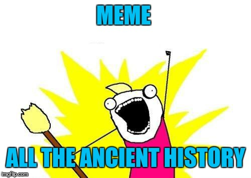 X All The Y Meme | MEME ALL THE ANCIENT HISTORY | image tagged in memes,x all the y | made w/ Imgflip meme maker