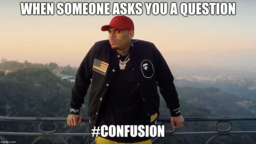 WHEN SOMEONE ASKS YOU A QUESTION #CONFUSION | image tagged in funny meme | made w/ Imgflip meme maker