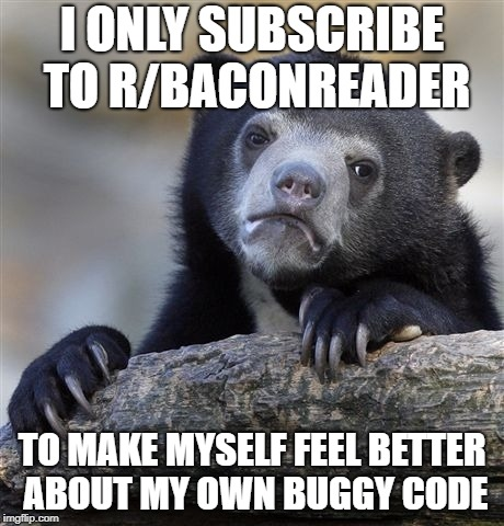 Confession Bear Meme | I ONLY SUBSCRIBE TO R/BACONREADER TO MAKE MYSELF FEEL BETTER ABOUT MY OWN BUGGY CODE | image tagged in memes,confession bear,AdviceAnimals | made w/ Imgflip meme maker