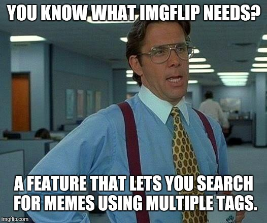 Who's with me? |  YOU KNOW WHAT IMGFLIP NEEDS? A FEATURE THAT LETS YOU SEARCH FOR MEMES USING MULTIPLE TAGS. | image tagged in memes,that would be great,imgflip,tag,tags | made w/ Imgflip meme maker