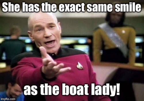 Picard Wtf Meme | She has the exact same smile as the boat lady! | image tagged in memes,picard wtf | made w/ Imgflip meme maker