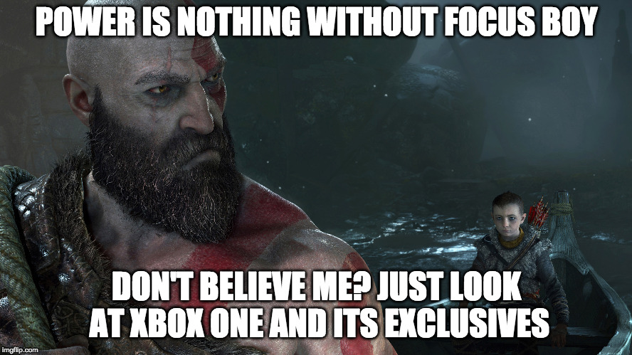 funnygodofwarxbox | POWER IS NOTHING WITHOUT FOCUS BOY DON'T BELIEVE ME? JUST LOOK AT XBOX ONE AND ITS EXCLUSIVES | image tagged in funny,god,of,war,xbox vs ps4 | made w/ Imgflip meme maker