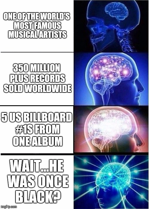 Michael Jackson - Black or White? | ONE OF THE WORLD'S MOST FAMOUS MUSICAL ARTISTS 350 MILLION PLUS RECORDS SOLD WORLDWIDE 5 US BILLBOARD #1S FROM ONE ALBUM WAIT...HE WAS ONCE  | image tagged in memes,expanding brain,michael jackson | made w/ Imgflip meme maker
