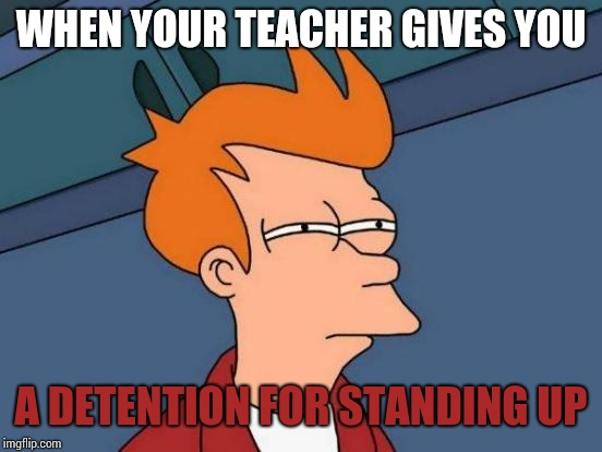 Futurama Fry Meme | WHEN YOUR TEACHER GIVES YOU A DETENTION FOR STANDING UP | image tagged in memes,futurama fry | made w/ Imgflip meme maker