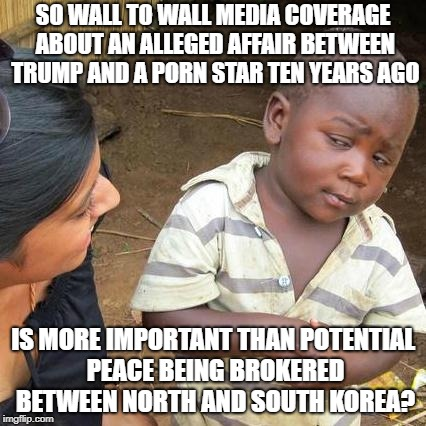 Third World Skeptical Kid Meme | SO WALL TO WALL MEDIA COVERAGE ABOUT AN ALLEGED AFFAIR BETWEEN TRUMP AND A PORN STAR TEN YEARS AGO IS MORE IMPORTANT THAN POTENTIAL PEACE BE | image tagged in memes,third world skeptical kid | made w/ Imgflip meme maker