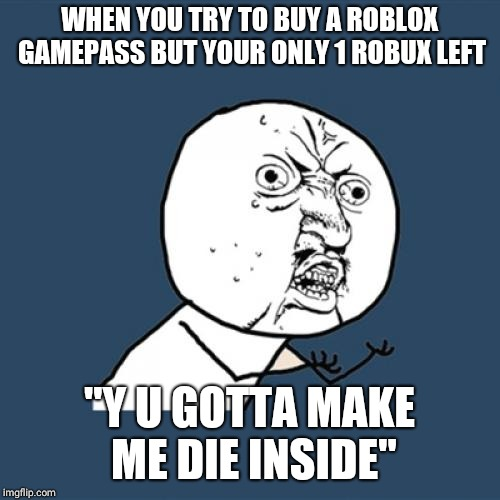 "Y U No Meme | WHEN YOU TRY TO BUY A ROBLOX GAMEPASS BUT YOUR ONLY 1 ROBUX LEFT ""Y U GOTTA MAKE ME DIE INSIDE"" 