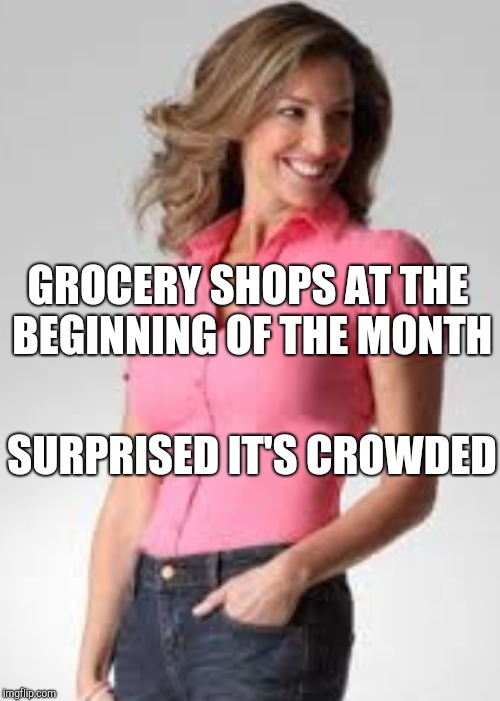 Oblivious suburban mom | GROCERY SHOPS AT THE BEGINNING OF THE MONTH SURPRISED IT'S CROWDED | image tagged in oblivious suburban mom | made w/ Imgflip meme maker
