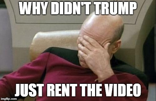 Captain Picard Facepalm Meme | WHY DIDN'T TRUMP JUST RENT THE VIDEO | image tagged in memes,captain picard facepalm | made w/ Imgflip meme maker