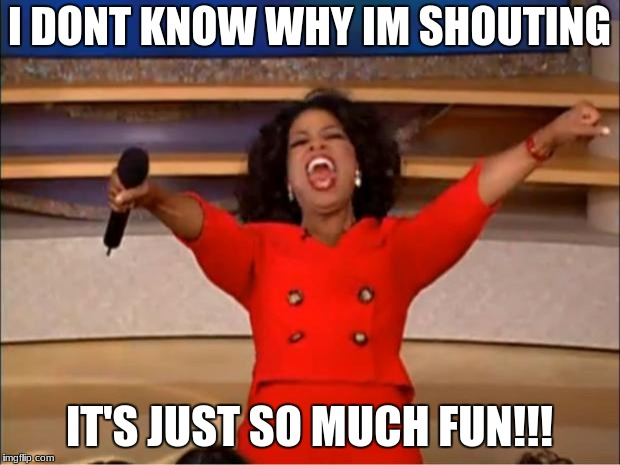 Oprah You Get A Meme | I DONT KNOW WHY IM SHOUTING IT'S JUST SO MUCH FUN!!! | image tagged in memes,oprah you get a | made w/ Imgflip meme maker