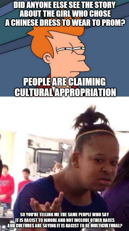 PS: Asians have come to her defense too. | DID ANYONE ELSE SEE THE STORY ABOUT THE GIRL WHO CHOSE A CHINESE DRESS TO WEAR TO PROM? SO YOU'RE TELLING ME THE SAME PEOPLE WHO SAY IT IS R | image tagged in futurama fry,black girl wat,asians,no racism | made w/ Imgflip meme maker