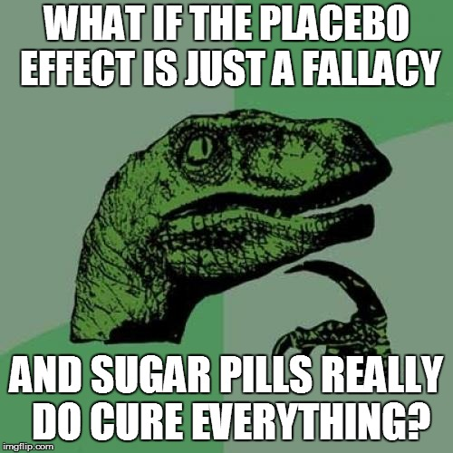 Pharmacology | WHAT IF THE PLACEBO EFFECT IS JUST A FALLACY AND SUGAR PILLS REALLY DO CURE EVERYTHING? | image tagged in memes,philosoraptor | made w/ Imgflip meme maker