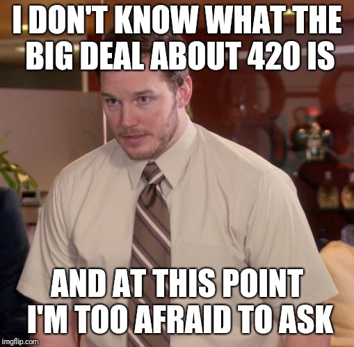 Afraid To Ask Andy Meme | I DON'T KNOW WHAT THE BIG DEAL ABOUT 420 IS AND AT THIS POINT I'M TOO AFRAID TO ASK | image tagged in memes,afraid to ask andy | made w/ Imgflip meme maker