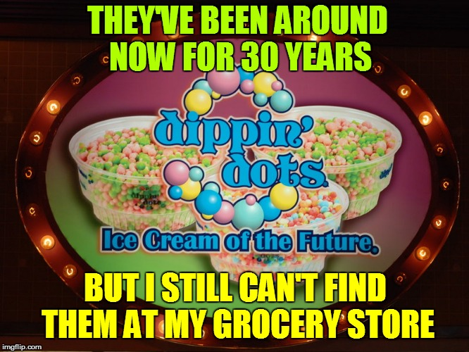 DIPPIN'   DOTS | THEY'VE BEEN AROUND NOW FOR 30 YEARS BUT I STILL CAN'T FIND THEM AT MY GROCERY STORE | image tagged in fast food | made w/ Imgflip meme maker