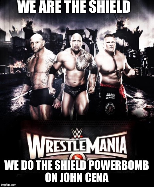 WE ARE THE SHIELD WE DO THE SHIELD POWERBOMB ON JOHN CENA | image tagged in wrestlemania 31 | made w/ Imgflip meme maker