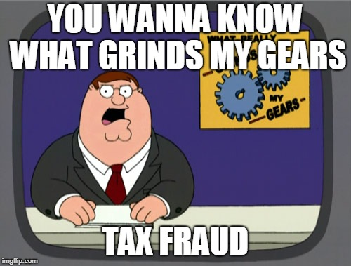 Peter Griffin News Meme | YOU WANNA KNOW WHAT GRINDS MY GEARS TAX FRAUD | image tagged in memes,peter griffin news | made w/ Imgflip meme maker
