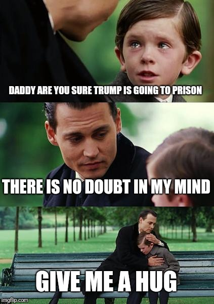 Finding Neverland Meme | DADDY ARE YOU SURE TRUMP IS GOING TO PRISON THERE IS NO DOUBT IN MY MIND GIVE ME A HUG | image tagged in memes,finding neverland | made w/ Imgflip meme maker