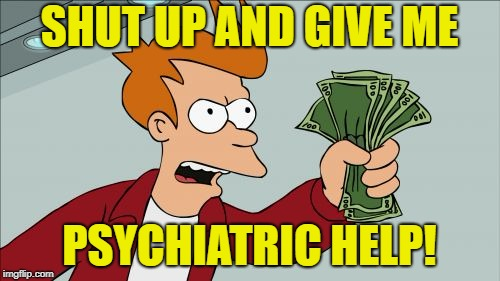SHUT UP AND GIVE ME PSYCHIATRIC HELP! | made w/ Imgflip meme maker