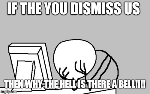 Computer Guy Facepalm Meme | IF THE YOU DISMISS US THEN WHY THE HELL IS THERE A BELL!!!! | image tagged in memes,computer guy facepalm | made w/ Imgflip meme maker