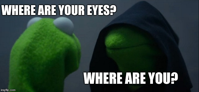 Evil Kermit Meme | WHERE ARE YOUR EYES? WHERE ARE YOU? | image tagged in memes,evil kermit | made w/ Imgflip meme maker
