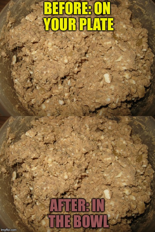 Chopped liver | BEFORE: ON YOUR PLATE AFTER: IN THE BOWL | image tagged in liver | made w/ Imgflip meme maker