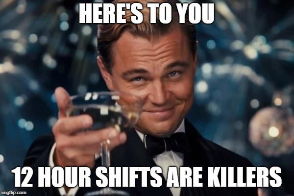 Leonardo Dicaprio Cheers Meme | HERE'S TO YOU 12 HOUR SHIFTS ARE KILLERS | image tagged in memes,leonardo dicaprio cheers | made w/ Imgflip meme maker