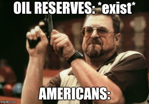 Am I The Only One Around Here Meme | OIL RESERVES: *exist* AMERICANS: | image tagged in memes,am i the only one around here | made w/ Imgflip meme maker
