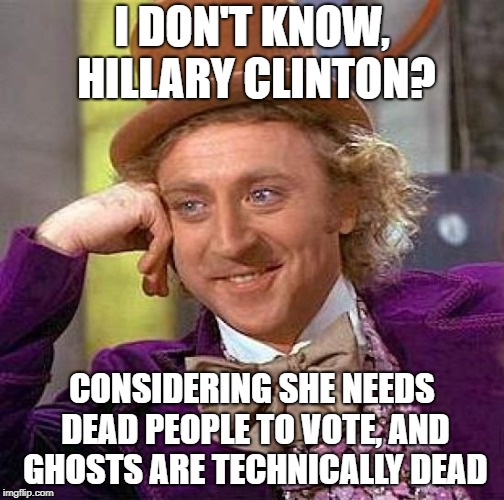 Creepy Condescending Wonka Meme | I DON'T KNOW, HILLARY CLINTON? CONSIDERING SHE NEEDS DEAD PEOPLE TO VOTE, AND GHOSTS ARE TECHNICALLY DEAD | image tagged in memes,creepy condescending wonka | made w/ Imgflip meme maker