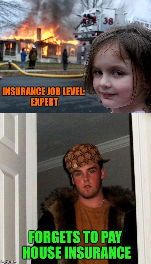 He did have pizza insurance through. | INSURANCE JOB LEVEL: EXPERT FORGETS TO PAY HOUSE INSURANCE | image tagged in disaster girl,scumbag steve,insurance,memes,funny | made w/ Imgflip meme maker
