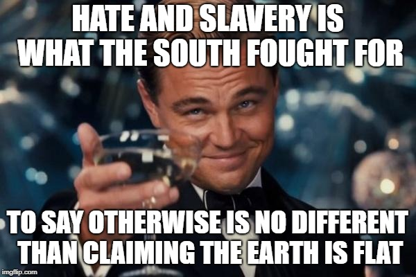 Leonardo Dicaprio Cheers Meme | HATE AND SLAVERY IS WHAT THE SOUTH FOUGHT FOR TO SAY OTHERWISE IS NO DIFFERENT THAN CLAIMING THE EARTH IS FLAT | image tagged in memes,leonardo dicaprio cheers | made w/ Imgflip meme maker