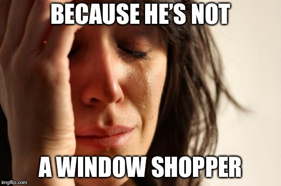 First World Problems Meme | BECAUSE HE'S NOT A WINDOW SHOPPER | image tagged in memes,first world problems | made w/ Imgflip meme maker