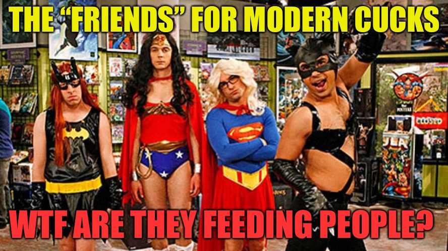 "Friends??? | THE ""FRIENDS"" FOR MODERN CUCKS WTF ARE THEY FEEDING PEOPLE? 
