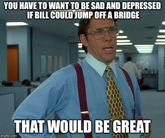 That Would Be Great Meme | YOU HAVE TO WANT TO BE SAD AND DEPRESSED IF BILL COULD JUMP OFF A BRIDGE THAT WOULD BE GREAT | image tagged in memes,that would be great | made w/ Imgflip meme maker