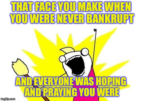 X All The Y Meme | THAT FACE YOU MAKE WHEN YOU WERE NEVER BANKRUPT AND EVERYONE WAS HOPING AND PRAYING YOU WERE | image tagged in memes,x all the y | made w/ Imgflip meme maker