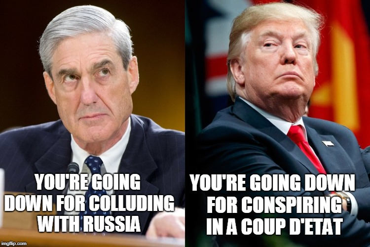 YOU'RE GOING DOWN FOR COLLUDING WITH RUSSIA YOU'RE GOING DOWN FOR CONSPIRING IN A COUP D'ETAT | image tagged in robert mueller,president trump,election 2016,trump russia collusion | made w/ Imgflip meme maker